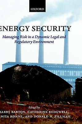 Energy Security Managing Risk in a Dynamic Legal and Regulatory Environment by Barton & Barry