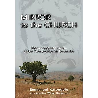 Mirror to the Church Resurrecting Faith after Genocide in Rwanda by Katongole & Emmanuel M.