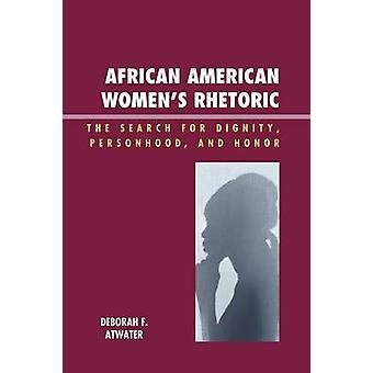 African American Womens Rhetoric The Search for Dignity Personhood and Honor by Atwater & Deborah F.