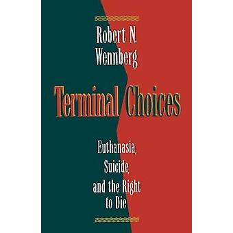 Terminal Choices Euthanasia Suicide and the Right to Die by Wennberg & Robert N.