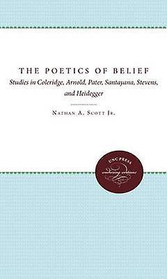 The Poetics of Belief Studies in Coleridge Arnold Pater Santayana Stevens and Heidegger by Scott & Nathan A. & Jr.