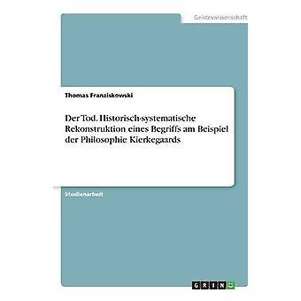Der Tod. Historischsystematische Rekonstruktion eines Begriffs am Beispiel der Philosophie Kierkegaards por Thomas y Franziskowski