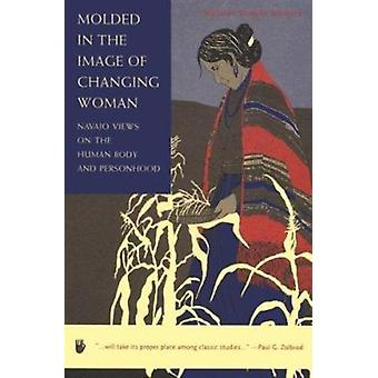Molded in the Image of Changing Woman - Navajo Views on the Human Body