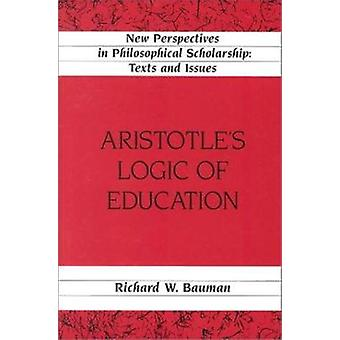 Aristotle's Logic of Education (2nd Revised edition) by Richard W. Ba