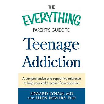 The Everything Parent's Guide to Teenage Addiction - A Comprehensive a