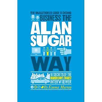 De onbevoegde gids voor zakendoen de Alan suiker weg: 10 geheimen van de bestuurskamer de zwaarste Interviewer