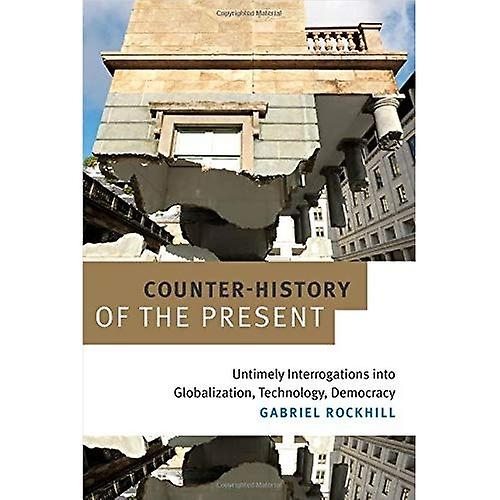 Counter-History of the Present: Untimely Interrogations into Globalization, Technology, Democracy