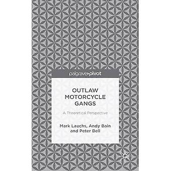 Outlaw Motorcycle Gangs A Theoretical Perspective by Lauchs & Mark