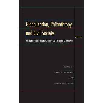 Globalization Philanthropy and Civil Society Projecting Institutional Logics Abroad by Hammack & David C.