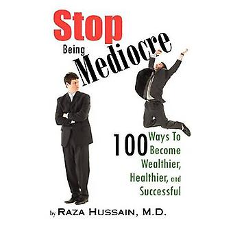 Stop Being Mediocre 100 Ways to Become Wealthier Healthier and Successful by Hussain M. D. & Raza