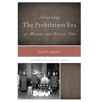Interpreting the Prohibition Era at Museums and Historic Sites by Lantzer & Jason S.
