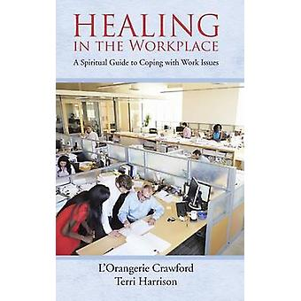 Healing in the Workplace A Spiritual Guide to Coping with Work Issues by Crawford & LOrangerie