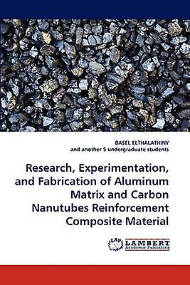 Research Experimentation and Fabrication of Aluminum Matrix and Carbon Nanutubes Reinforcement Composite Material by Elthalathiny & Basel