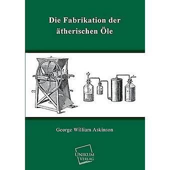 Die Fabrikation Der Atherischen OLE by Askinson & George William