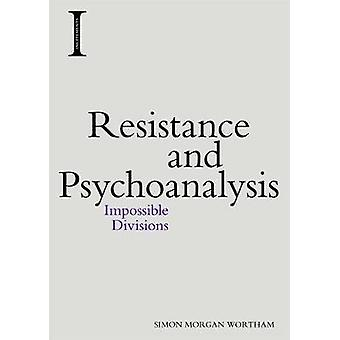 Resistance and Psychoanalysis - Impossible Divisions by Professor of E
