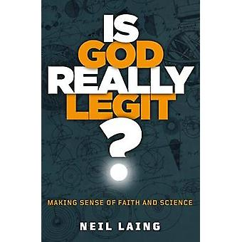 Is God Really Legit? - Making Sense of Faith and Science by Neil Laing
