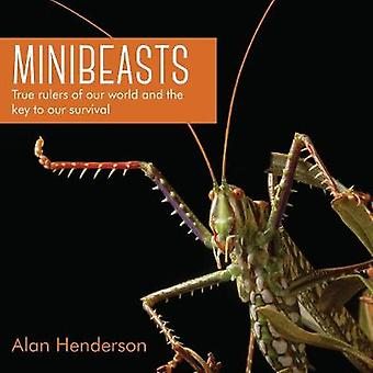 Minibeasts - True rulers of our world and the key to our survival by M