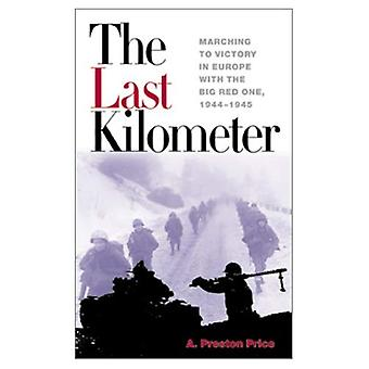 The Last Kilometer: Marching to Victory in Europe with the Big Red One, 1944-1945