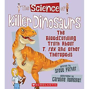 The Science of Killer Dinosaurs: The Bloodcurdling� Truth about T. Rex and Other Theropods (Science of� Dinosaurs)