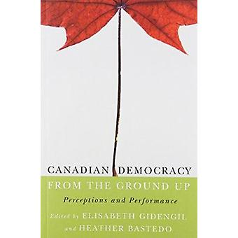 Canadian Democracy from the Ground Up - Perceptions and Performance by