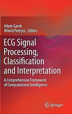 ECG Signal Processing Classification and Interpretation A Comprehensive Framework of Computational Intelligence by Gacek & Adam