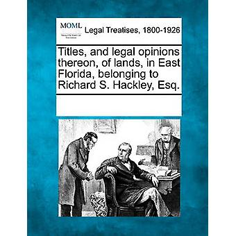 Titles and legal opinions thereon of lands in East Florida belonging to Richard S. Hackley Esq. by Multiple Contributors & See Notes