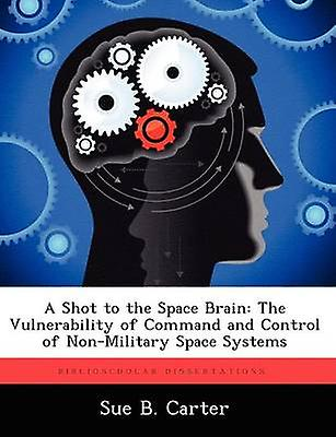 A Shot to the Space Brain The Vulnerability of Command and Control of NonMilitary Space Systems by Carter & Sue B.
