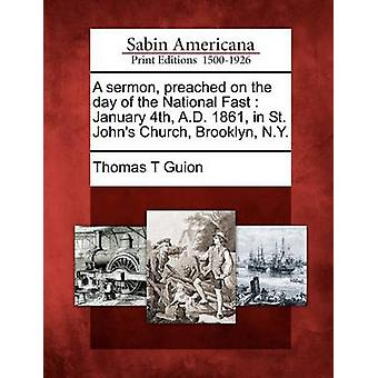 A sermon preached on the day of the National Fast  January 4th A.D. 1861 in St. Johns Church Brooklyn N.Y. by Guion & Thomas T