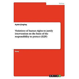 Violations of human rights to justify intervention on the basis of the responsibility to protect R2P by ingita & Aytek