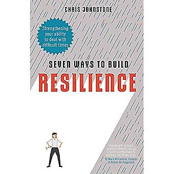 Seven Ways to Build Resilience: Strengthening Your Ability to Deal with Difficult Times