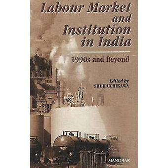 Labour Market & Institution in India - 1990s and Beyond by Shuji Uchik