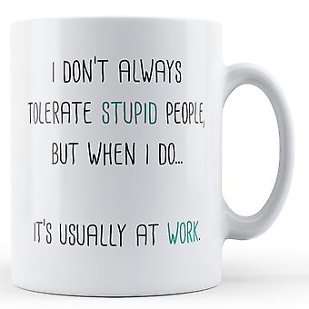 I don't always tolerate stupid people, but when I do... it's usually at work - Printed Mug