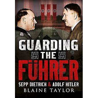 Guarding the Fuhrer - Sepp Dietrich and Adolf Hitler by Blaine Taylor