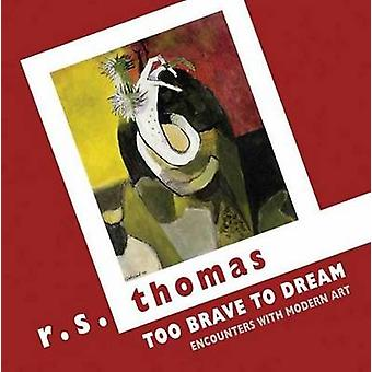 Too Brave to Dream - Encounters with Modern Art by R. S. Thomas - 9781