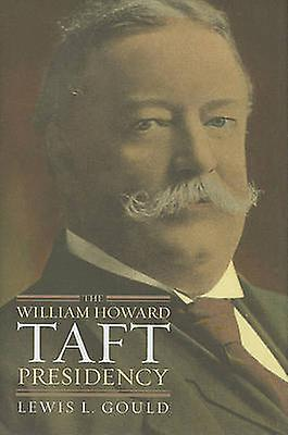 The William Howard Taft Presidency by Lewis L. Gould - 9780700616749