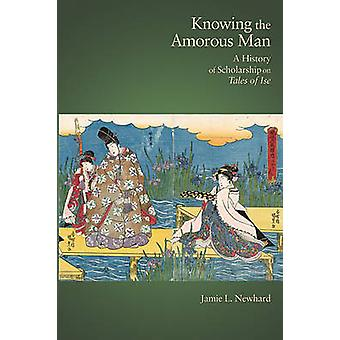 Knowing the Amorous Man - A History of Scholarship on Tales of Ise by