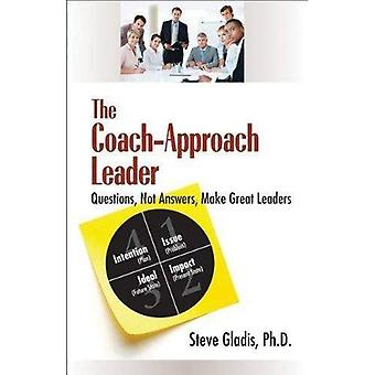 The Coach-Approach Leader: Questions, Not Answers, Make Great Leaders