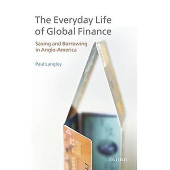 Everyday Life of Global Finance Saving and Borrowing in AngloAmerica by Langley & Paul