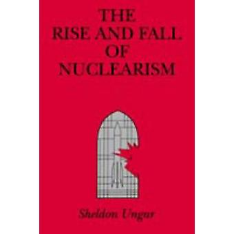 The Rise and Fall of Nuclearism Fear and Faith as Determinants of the Arms Race by Ungar & Sheldon