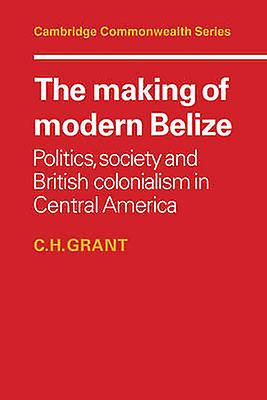 The Making of Modern Belize Politics Society and British Colonialism in Central America by Grant & C. H.