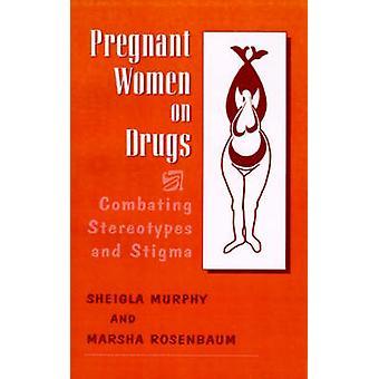 Pregnant Women on Drugs Combating Stereotypes and Stigma by Rosenbaum & Marsha