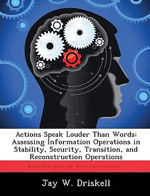 Actions Speak Louder Than Words Assessing Information Operations in Stability Security Transition and Reconstruction Operations by Driskell & Jay W.
