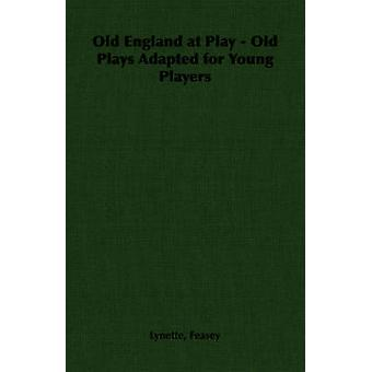 Old England at Play  Old Plays Adapted for Young Players by Feasey & Lynette