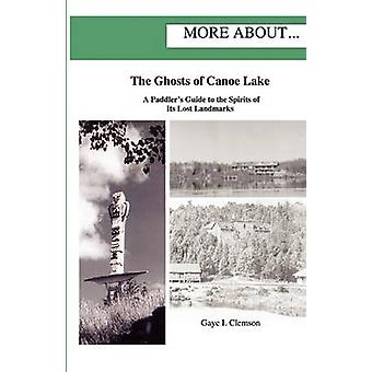 The Ghosts of Canoe Lake A Paddlers Guide to the Spirits of Its Lost Landmarks by Clemson & Gaye I.