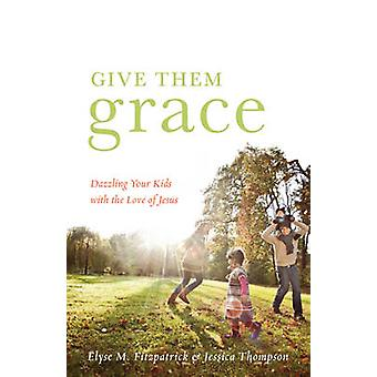 Give Them Grace - Dazzling Your Kids with the Love of Jesus by Elyse M