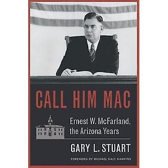 Call Him Mac - Ernest W. McFarland - the Arizona Years by Call Him Mac