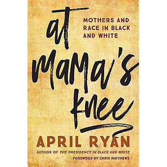 At Mama's Knee - Mothers and Race in Black and White by April Ryan - C