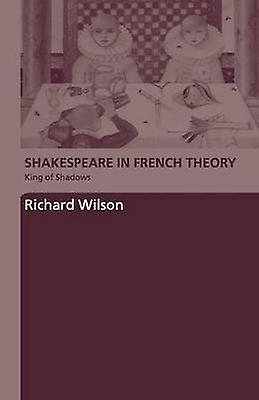 Shakespeare in French Theory King of Shadows by Wilson & Richard