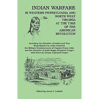 Indian Warfare in Western Pennsylvania and North West Virginia at the Time of the American Revolution Including the Narrative of Indian and Tory Depr by Lobdell & Jared C.
