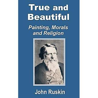 True and Beautiful Painting Morals and Religion by Ruskin & John